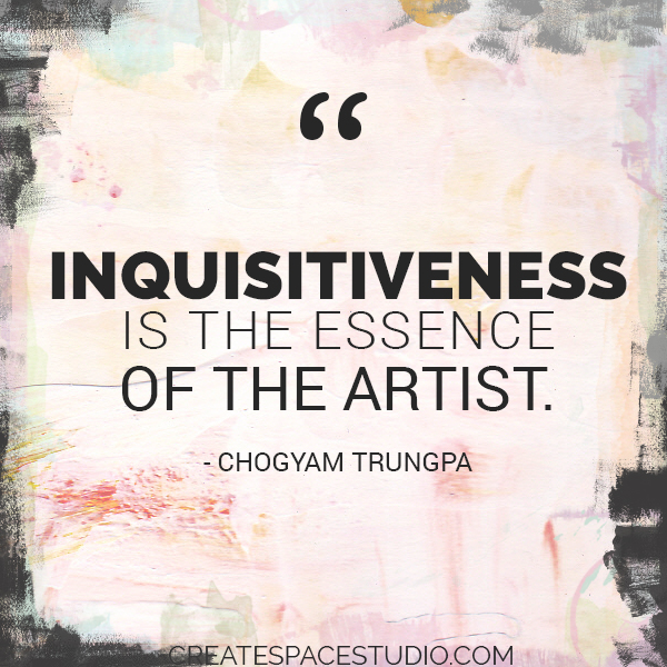 inquisitiveness is the essence of the artist. createspacestudio.com