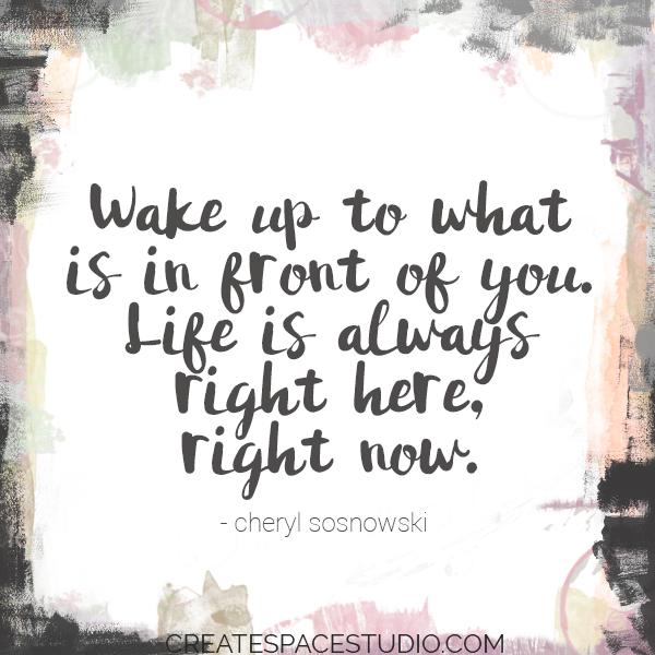 wake up! Life is happening! createspacestudio.com