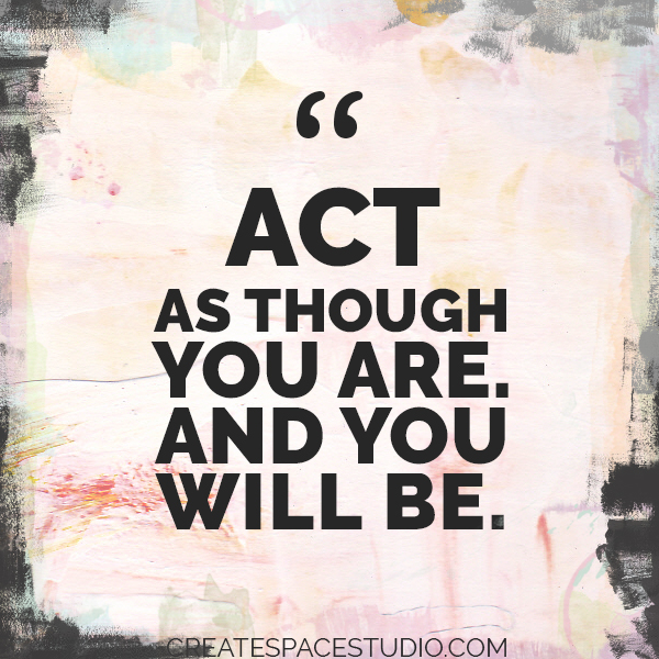 Act is if and you will be. createspacestudio.com