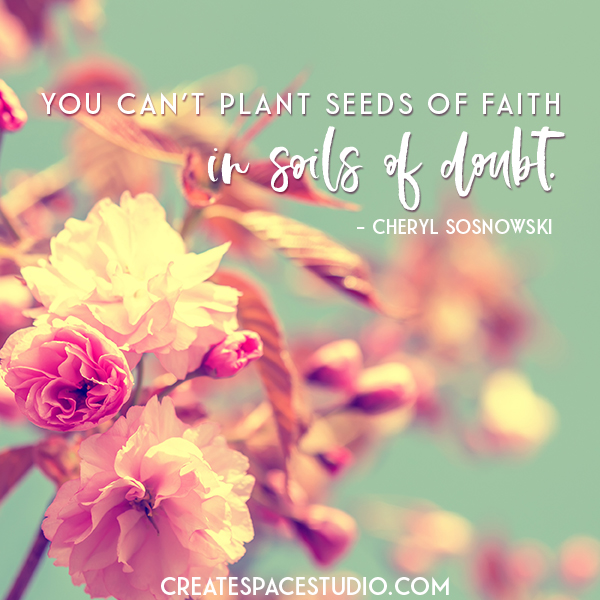 you can't plant seeds of faith in soils of doubt - meditation by cheryl sosnowski createspacestudio.com