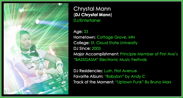 "Chrystal has a wide range of talents including: Event Coordination, Radio Broadcasting, MCing, DJing large & intimate crowds, and busting out her trademark cowbell. She got her start in the DJ entertainment world while attending St. Cloud University. Chrystal rocked many house parties, private events, and special DJ sets at the main nightclub in St. Cloud – The Red Carpet. Since college, DJ Chrystal Mann has been dominating the club scene here in the Twin Cities by playing shows at virtually every major nightclub venue in town including the historic First Avenue Danceteria. She has successfully promoted, hosted, and executed the ""Bassgasm"" electronic music festivals at First Ave since 2010. Clients love both her DJ/Entertainer skill set, and her attention to quality customer service. Chrystal is a great addition to the GenerationNOW Team. Not only is she one of (very few) female DJs in this market, she is by far the most all-rounded female DJ Entertainer in the Midwest. Connect with DJ Chrystal Mann—> Facebook.com/DJChrystal   Twitter.com/DJChrystal"