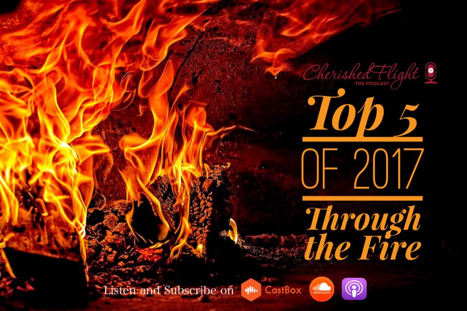 Top 5 of 2017: #4 Through the Fire  There will be times when God will not remove you from the fire because He wants to remove things from you that you no longer need and refine you. These seasons in the fire are never easy, but the end result will yield a you that will be ready to walk in the purpose God has for your life. Listen to Episode 5 of  #CherishedflightThePodcast  to learn how to walk through these seasons in the fire, and how to rely on God for help.