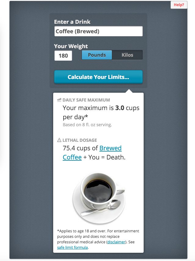 The Caffeine Calculator will let you know how many cups of your favorite caffeinated beverage you need to drink before it kills you. Fun, eh?