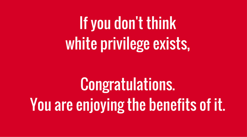 If-you-dont-think-white-privilege-existsCongratulations-you-are-enjoyingthe-benefits-of-it-1.png