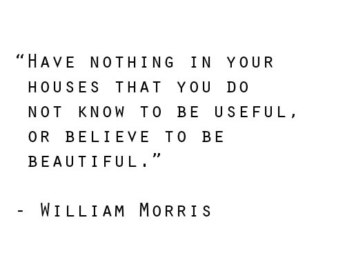 This quote is a work in progress for us.  As we continue to edit the items in our space while making room for minimal baby/toddler items, we try to take a moment and be sure that whatever we add to our apartment is truly beautiful to us or absolutely useful.  Bonus points if something is useful AND beautiful!   It's definitely a constant battle which is why you won't see a picture of the inside of our closets anytime soon ;).  Our closets are useful but definitely not beautiful at this point in time.