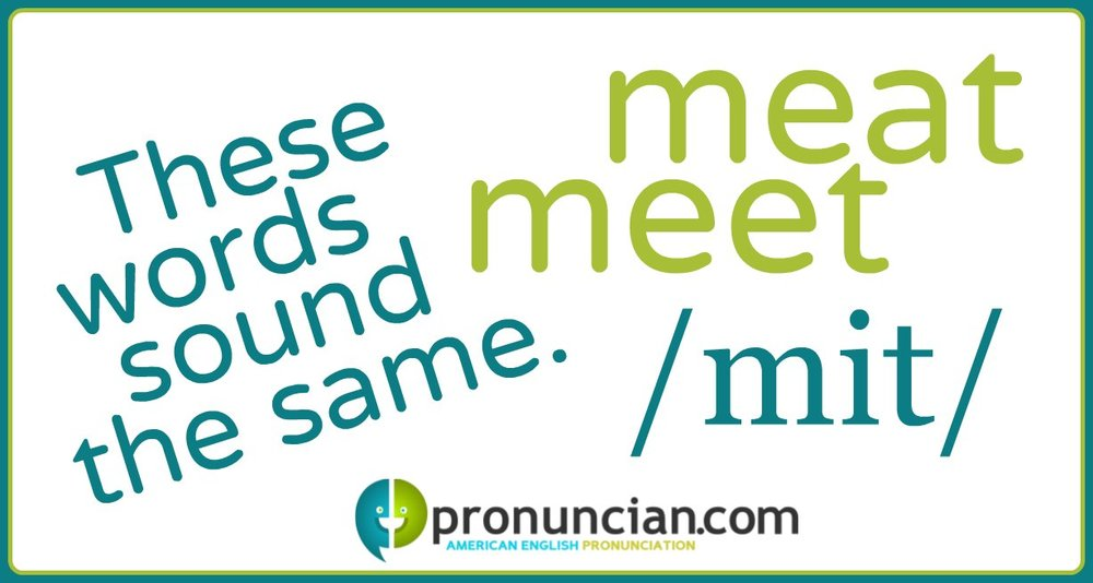 """Meet"" and ""meat"" sound the same"