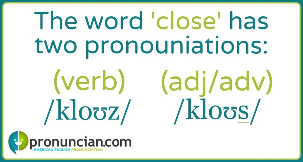 The word 'close' can be pronounced with a /z/ or an /s/, depending on part of speech.