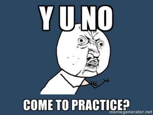 Y_U_NO_ComeToPractice