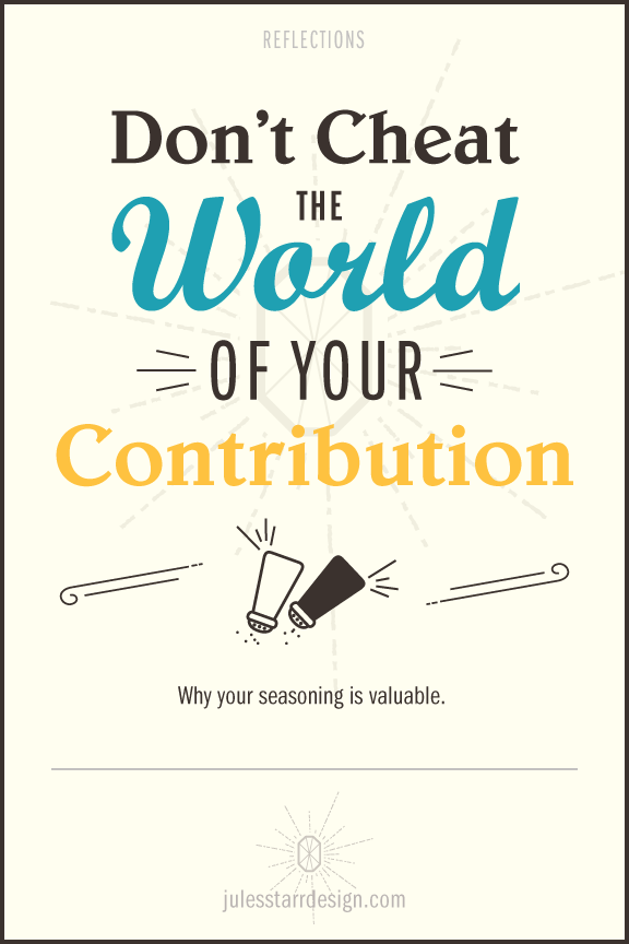 Don't Cheat the World of Your Contribution