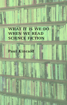 What it is we do when we read science fiction   by Paul Kincaid  Beccon Publications 2008, £15  order here   Shortlisted for: Hugo Award for Related Book     BSFA Award for Non-Fiction Locus Award for Non-Fiction BFS Award for Non-Fiction   Reviews