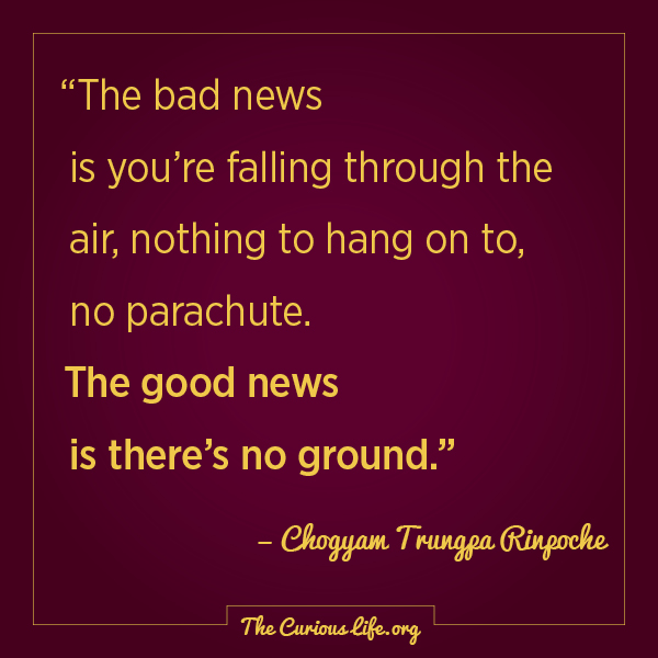 "Chogyam Trungpa Rinpoche, ""The bad news is you're falling through the air, nothing to hang on to, no parachute. The good news is there's no ground."""