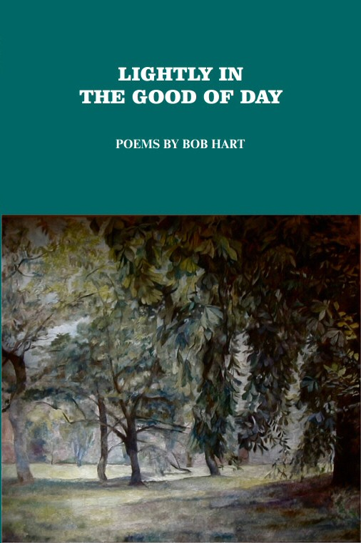 "Lightly in the Good of Day  Poems by Bob Hart — Bob Hart is a joker, a trickster, a gambler. He plays with life for the highest stakes, nothing less than immortality, fullness, significance. Not for him the solemn approach to these ponderous subjects, but the sleight-of-hand to match, and trump, chance, emptiness, and transience. A pun, an accident of language, may be endowed by poetry with meaning. In Bob's hands, a stone may be ""a well of things well felt.""  Bob Hart grew up in Harlem, on 145th Street, 142nd Street, and 158th Street. He served in the army from 1952 to 1954, and was stationed in Germany during the Korean War. Now he works for a mail sorting company in Midtown West, and lives in Brooklyn. He has a previous small book of poems titled  Acrobat . This is his second book.  6x9, perfect bound, 84 pages, $15.00.   Buy from Lulu."