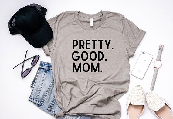Pretty. Good. Mom. Shirt