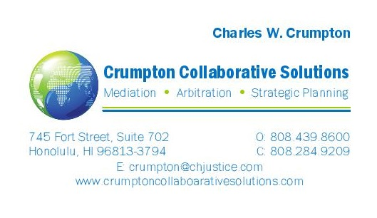 Crumpton Collaborative Solutions - Charles W. Crumpton of Crumpton Collaborative Solutions in Honolulu practiced civil litigation from 1978-2014. He has mediated and arbitrated insurance, personal injury, medical malpractice, business, commercial, real estate, employment, construction, probate and other civil cases and environmental and other public policy conflicts since 1985. He has taught collaborative leadership and conflict resolution at Hawai'i Pacific University since 1995, for the University of Hawai'i Business School Executive MBA program in Viet Nam since 2009, and in many trainings, conferences and seminars locally, nationally and internationally. He has been selected as the Lawyer of the Year in Mediation in 2016 by Best Lawyers and as one of the best lawyers in America in mediation and arbitration by Best Lawyers and Super Lawyers, is AV Pre-Eminent rated by Martindale-Hubbell and was awarded the Lawyer as Problem Solver Award by the Mediation Center of the Pacific.
