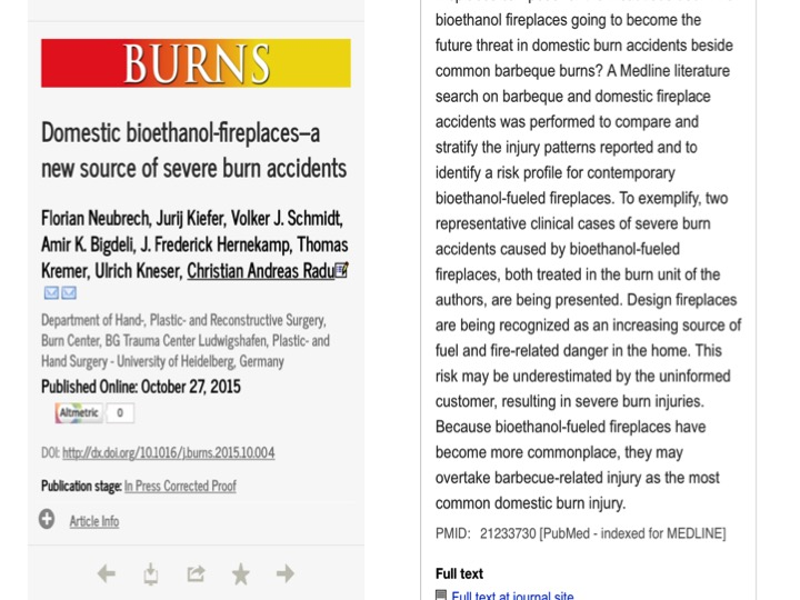 Domestic bioethanol-fireplaces–a new source of severe burn accidents     Florian Neubrech, Jurij Kiefer, Volker J. Schmidt, Amir K. Bigdeli, J. Frederick Hernekamp, Thomas Kremer, Ulrich Kneser, Christian Andreas Radu   *     Department of Hand-, Plastic- and Reconstructive Surgery, Burn Center, BG Trauma Center Ludwigshafen, Plastic- and Hand Surgery - University of Heidelberg, Germany    Received 4 May 2015 Received in revised form 30 September 2015 Accepted 1 October 2015 Available online xxx    Burn accident Bioethanol Domestic fireplaces Burn prevention    Background:   Bioethanol-fueled fireplaces are popular interior home decoration accessories. Although their safety is promoted frequently, actual presentations of severe burn injuries in our burn intensive care unit (ICU) have focused the authors on safety problems with these devices. In this article we want to explore the mechanisms for these accidents and state our experiences with this increasingly relevant risk for severe burn injuries.     Materials and Methods:   The computerized medical records of all burn intensive care patients in our burn unit between 2000 and 2014 were studied. Since 2010, 12 patients with bioethanol associated burn injuries were identified. Their data was compared to the values of all patients, except the ones injured by bioethanol fireplaces that presented themselves to our burn ICU between the years 2010 and 2014.     Results:   At time of admission the bioethanol patients had a mean ABSI-score of 4.8 (+/     2.2 standard deviation (SD)). A mean of 17 percent (+/     9.1 SD) body surface area was burned. Involvement of face and hands was very common. An operative treatment was needed in 8 cases. A median of 20 days of hospitalization (range 3–121) and a median of 4.5 days on the ICU (range 1–64) were necessary. No patient died. In most cases the injuries happened while refilling or while starting the fire, even though safety instructions were followed.     In the control group, 