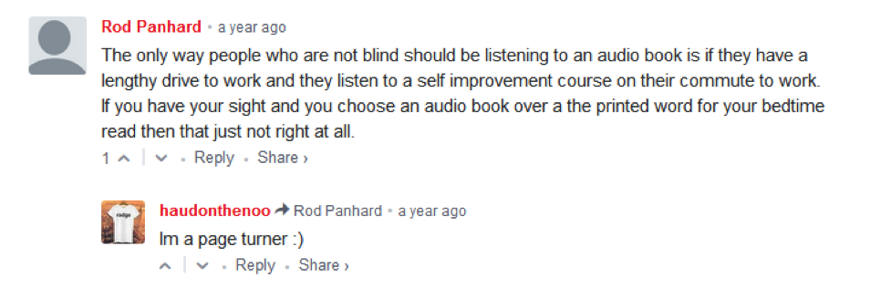 "[Image Description: A Reddit screencap of a comment reading: ""The only way people who are not blind should be listening to an audio book is if they have a lengthy drive to work and they listen to a self improvement course on their commute to work. If you have your sight and you choose an audio book over a the printed word for your bedtime read then that just not right at all."" ]"