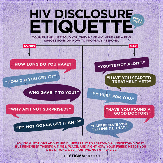"Credit to  the Stigma Project    [Image Description: A Infographic about HIV disclosure etiquette with a purple watercolor background. Your friend just told you they have HIV. Here are a few suggestions on how to properly respond: ""You're not alone."" ""Have you started treatment yet?"" ""I'm here for you."" ""Have you found a good doctor?"" ""I appreciate you telling me that.""]"