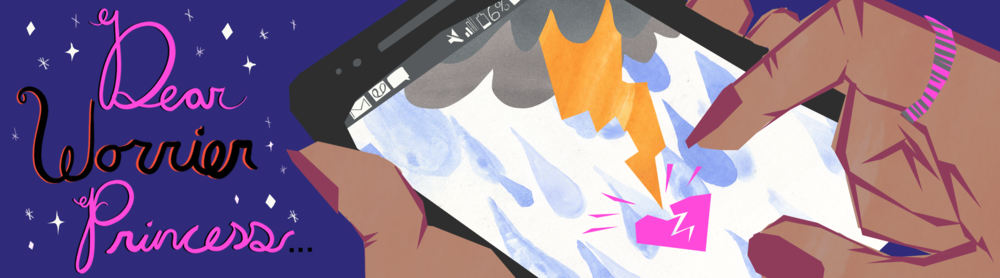"""Banner by Sid Champagne   [Image Description; To the left of the illustration the words """"Dear Worrier Princess"""" are in script surrounded by diamonds and stars, at right, a hand holds a smartphone, on the screen a lightning bolt strikes a broken heart]"""