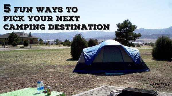 5 FUN WAYS TO CHOOSE YOUR NEXT CAMPING DESTINATION