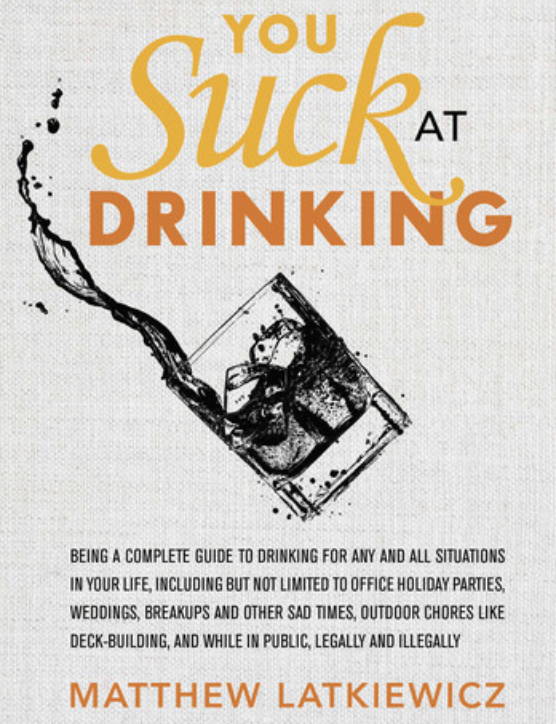 You suck at drinking. - Matthew Latkiewicz's humorous guide to help navigate any drinking situation and answer any pedantic questions.$10 - $12 (Kindle vs Physical)