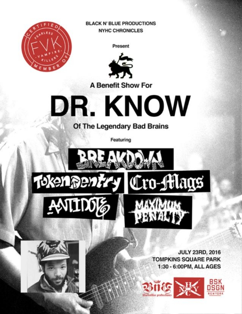 Dr. Know Benefit! - JUNE 15TH, 2016 - A benefit concert for Bad Brains' guitarist Dr. Know will take place on July 23rd at Tompkins Square Park and will feature an awesome line-up of bands - Breakdown, Token Entry, Cro-Mags, Antidote and Maximum Penalty!!  We couldn't think of a better way to spend an afternoon while helping out Doc. please visit Dr. Know's go fund me page if you would like to make a donation towards medical expenses that were incurred after he was hospitalized last year for cardiac arrest. KEEP THAT PMA!