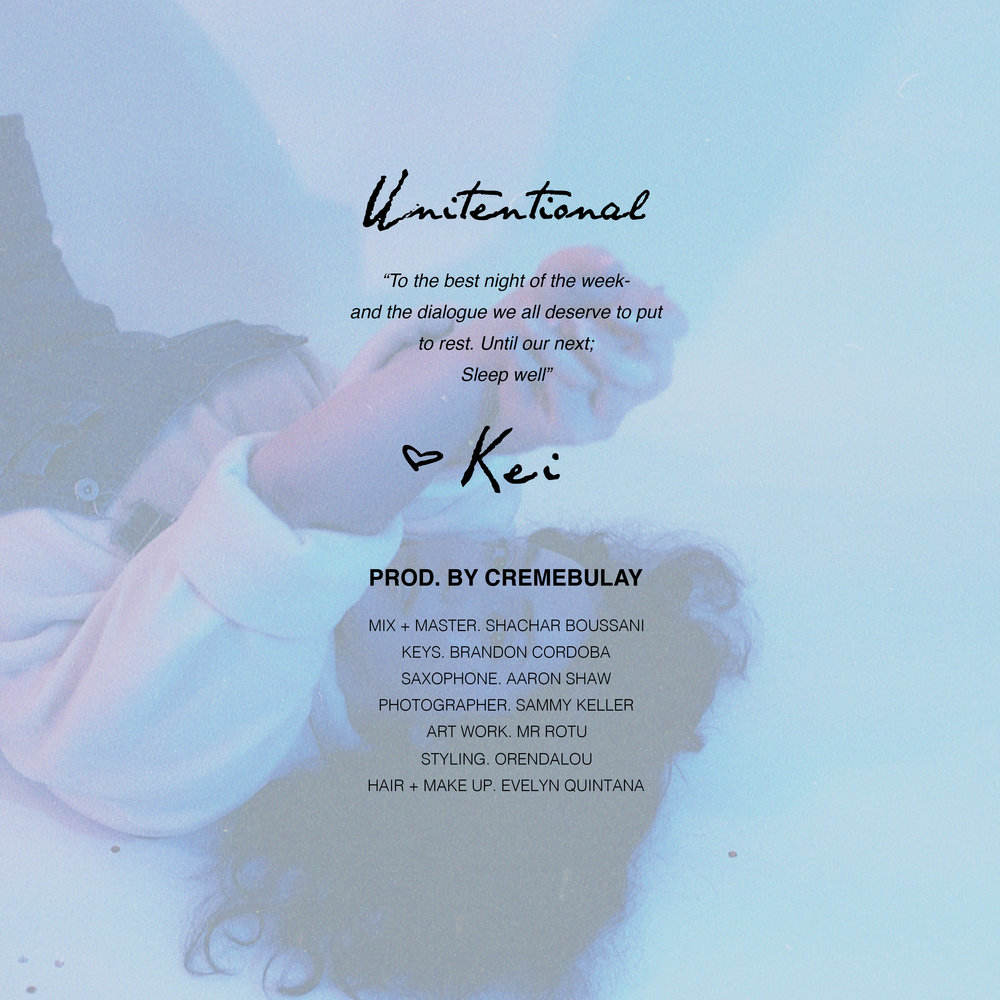 "UNINTENTIONAL- an introductory single to a series of ""one-off"" projects created and produced by Katrina ""Cremebulay"" and ""Kei"". This first track finds relation to nuanced moments of memories, men, family,  and issues of self. These, essentially, the caution and ambiguity of life and situations that we so often find ourselves in, are some of the many questions that are asked in the single, even if there are no answers. Through the influence and shape of free jazz, UNINTENTIONAL provides a dialogue of sentiment between lyricism and live instrumentation. At length of 4 minutes and 26 seconds, Kei aims to stimulate thought and digestion of the results of intent (or lack thereof) as well as moving forward into new situations and environments controlled primarily by intentions; whether those belong to us or those around us. This busy lullaby presents a small grip on to what little we can control in life, such as making sure our lips always shine."