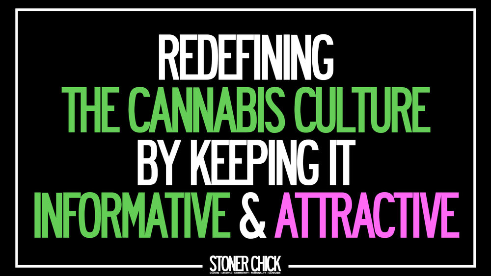- We broke the stereotype of being known as the lazy pothead.Stoner chicks have always been a a strong movement when it comes to the industry, whether it comes to advocacy, growing, recreational use and now, innovating.