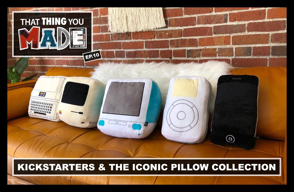 ThatThingYouMade-Episode10-Kickstarters-TheIconicPillowCollection.jpeg