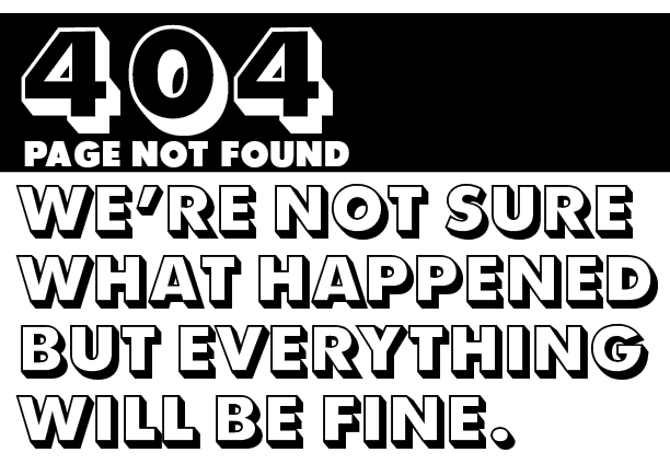 404 ERROR Page not found. We're not sure what happened but everything will be fine.