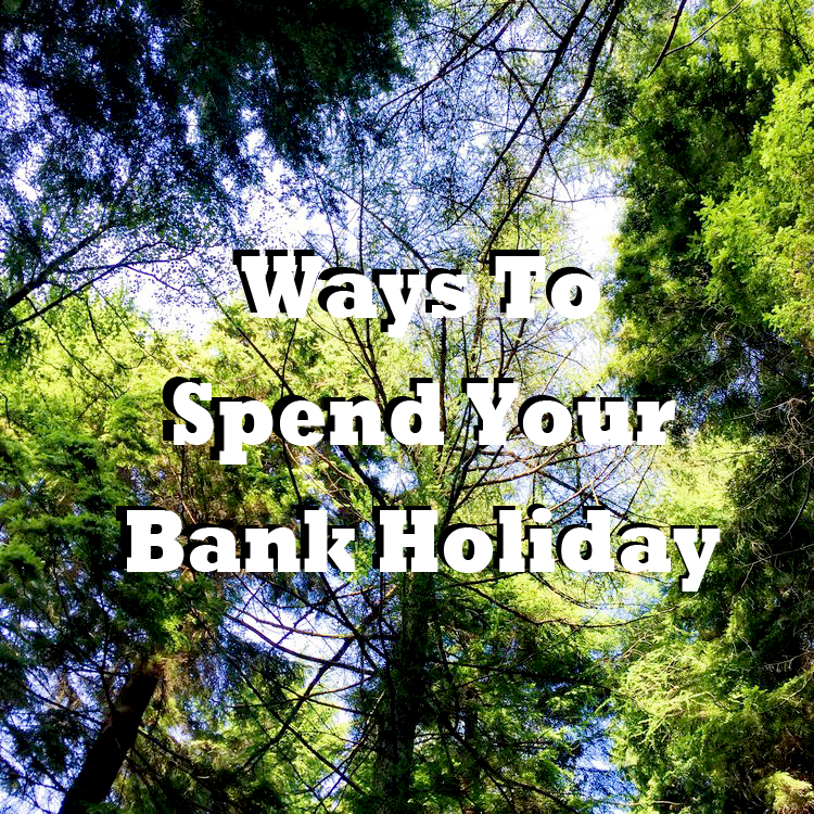 Ways To Spend Your Bank Holiday.