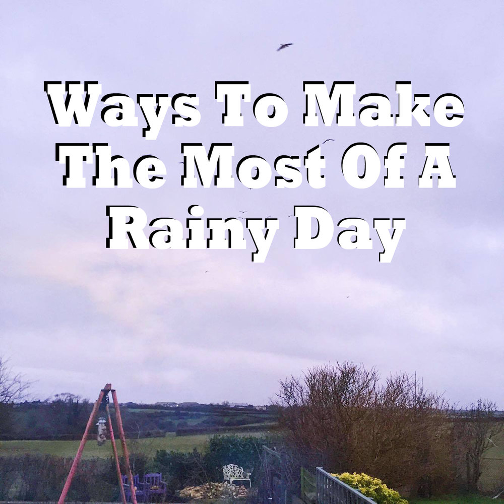 Ways To Make The Most Of A Rainy Day.