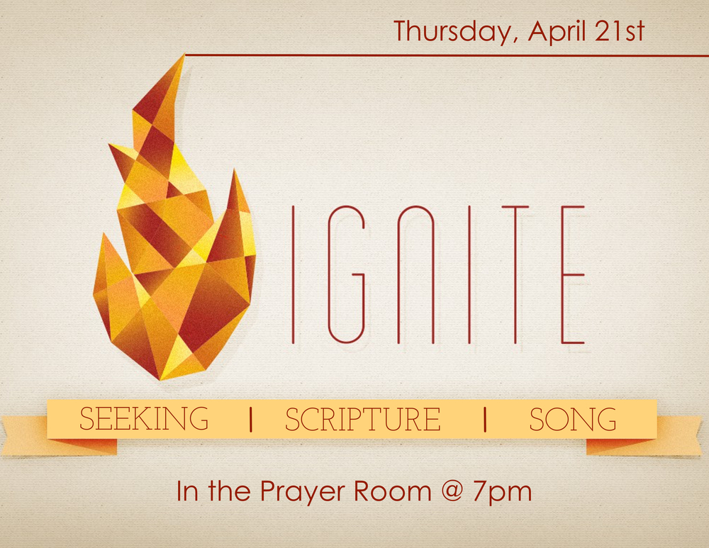 Come out on Thursday, April 21  st  , at 7pm, for a special time of worship. Ignite is a time of prayer, scripture, and song directed by whatever God is putting on the hearts of those who are there. So come and bring your cares, your concerns, your praises, and your desire to draw closer to God with others who long to do the same. One spark can start an incredible movement of worship. Ignite happens the third Thursday of every month.