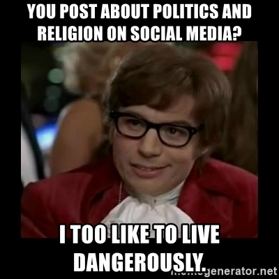 you-post-about-politics-and-religion-on-social-media-i-too-like-to-live-dangerously.jpg