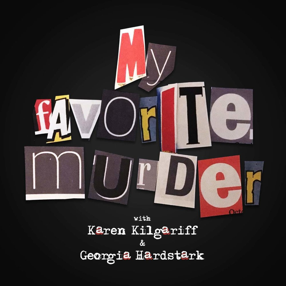 MY FAVORITE MURDER - Super funny hosts talk about their love of hearing murder stories.  It's weird, yeah, but you can't not.