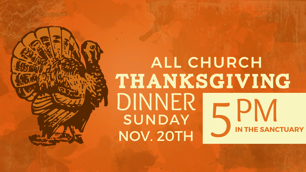 Church Family Please Join Us For Our Annual Thanksgiving Dinner On Sunday November 20th At 5pm In The Sanctuary Lets Gather Together To Celebrate