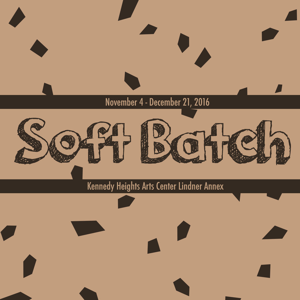 Soft Batch  November 4 - December 21, 2016  Kennedy Heights Arts Center Lindner Annex  6546 Montgomery Rd.  Cincinnati, OH 45213