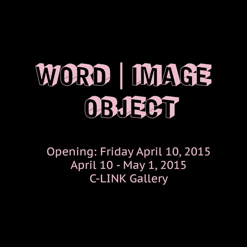 Word | Image | Object  Opening: Friday April 10, 2015  April 10 - May 1, 2015  C-LINK Gallery  4426 Brazee St.  Cincinnati, OH 45209