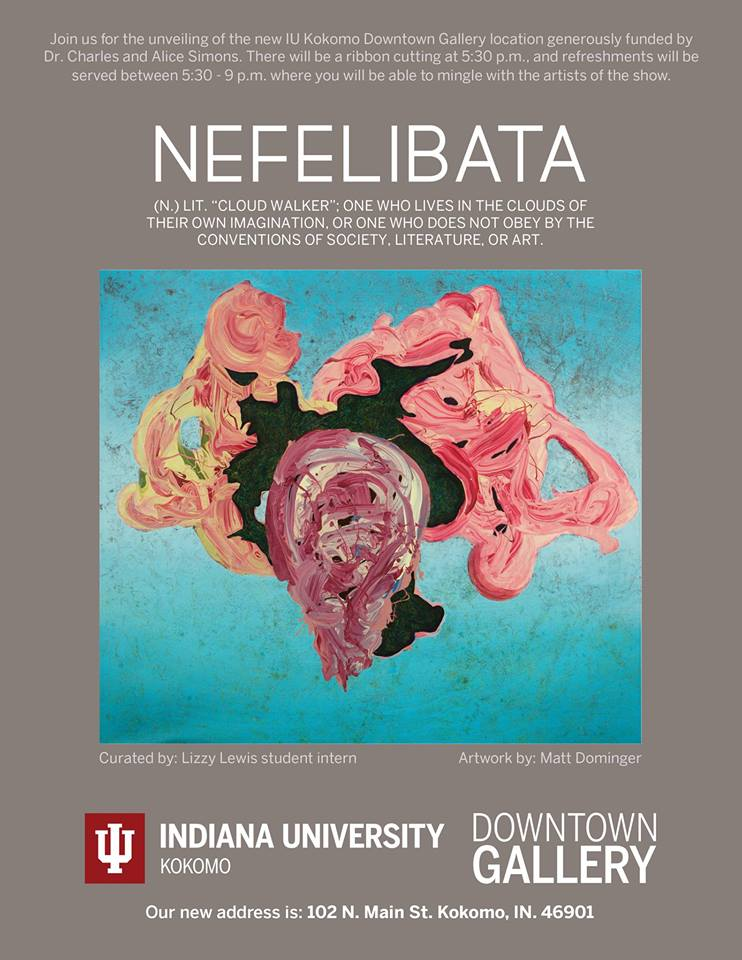Nefelibata  Opening: April 6, 2018, 5:30 - 9:00pm April 6 - April 17, 2018 Indiana University Kokomo Downtown Gallery 102 N Main Street Kokomo, IN 46901