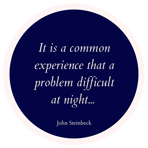 """""""It is a common experience that a problem difficult at night is resolved in the morning after the committee of sleep has worked on it."""" - John Steinbeck"""