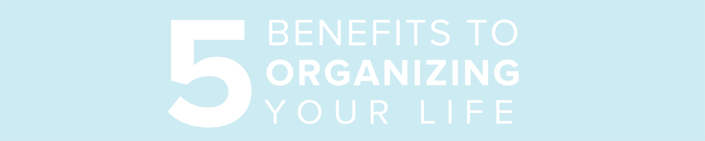 5 Benefits to Organizing Your life