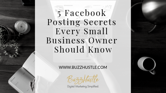 5 Facebook Posting Secrets Every Small Business Owner Should Know - Blog Featured Image - BuzzHustle Digital Marketing
