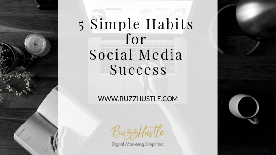 5 Simple Habits for Social Media Success - BuzzHustle Digital Marketing