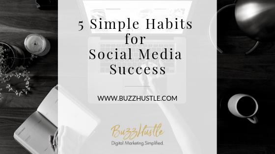 5 Simple Habits for Social Media Success - BuzzHustle Digital Marketing