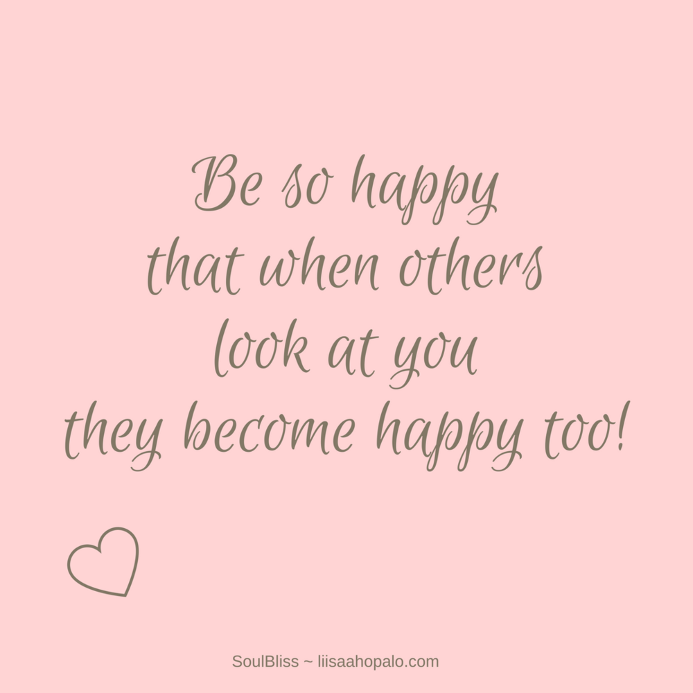 Be so happy that when other look at you, they become happy too!.png