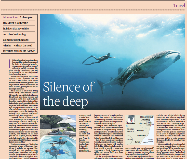 The Financial Times  / Silence of the Deep                        by Ian Belcher with Steppes Travel  April 16, 2016  'It's the silence that is most startling. In dark blue Indian Ocean, raked by shafts of subtropical sunlight, I'm swimming alongside a cluster of at least 20 joyfully cavorting dolphins. They dip, rise, shimmy, twist and circle around me, but not a single sound disturbs the peace...'   Read the whole article here  or on