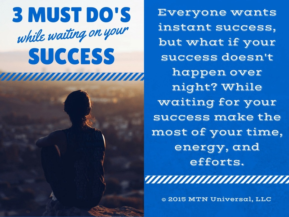 3-Must-Dos-While-Waiting-on-Your-Success.jpg
