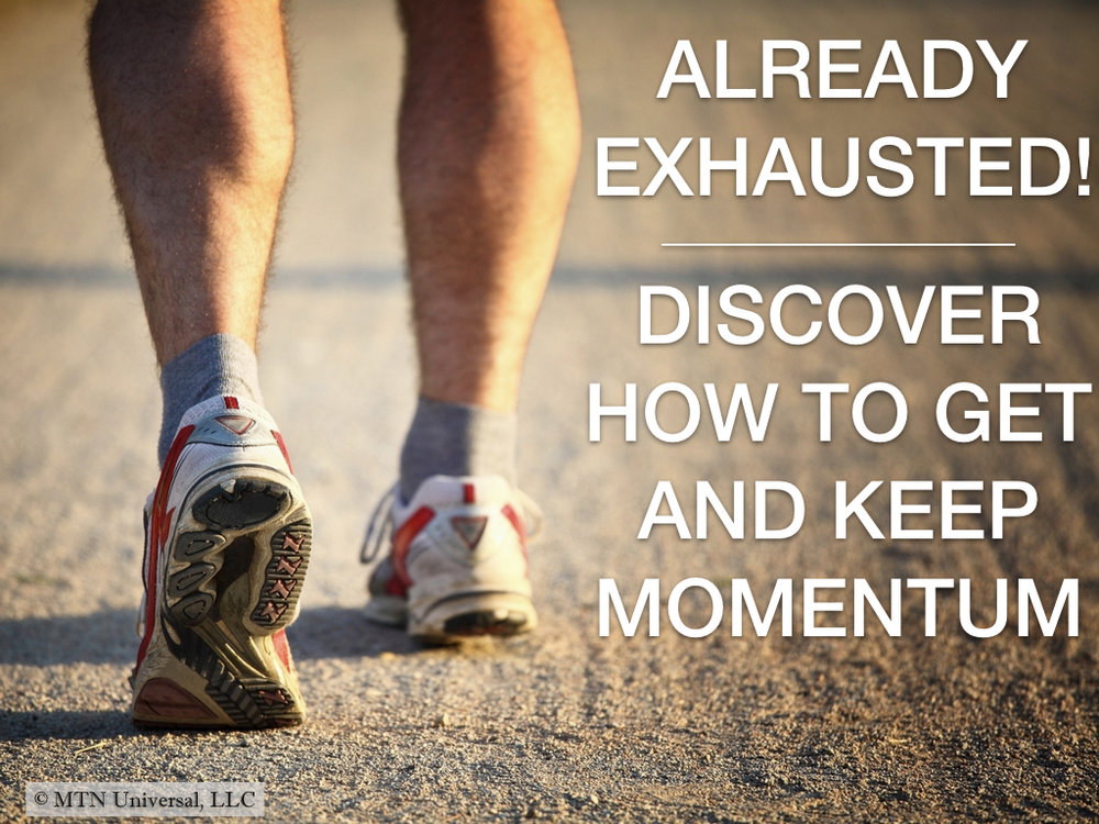 ALREADY EXHAUSTED!  DISCOVER HOW TO GET AND  KEEP MOMENTUM.001.jpeg