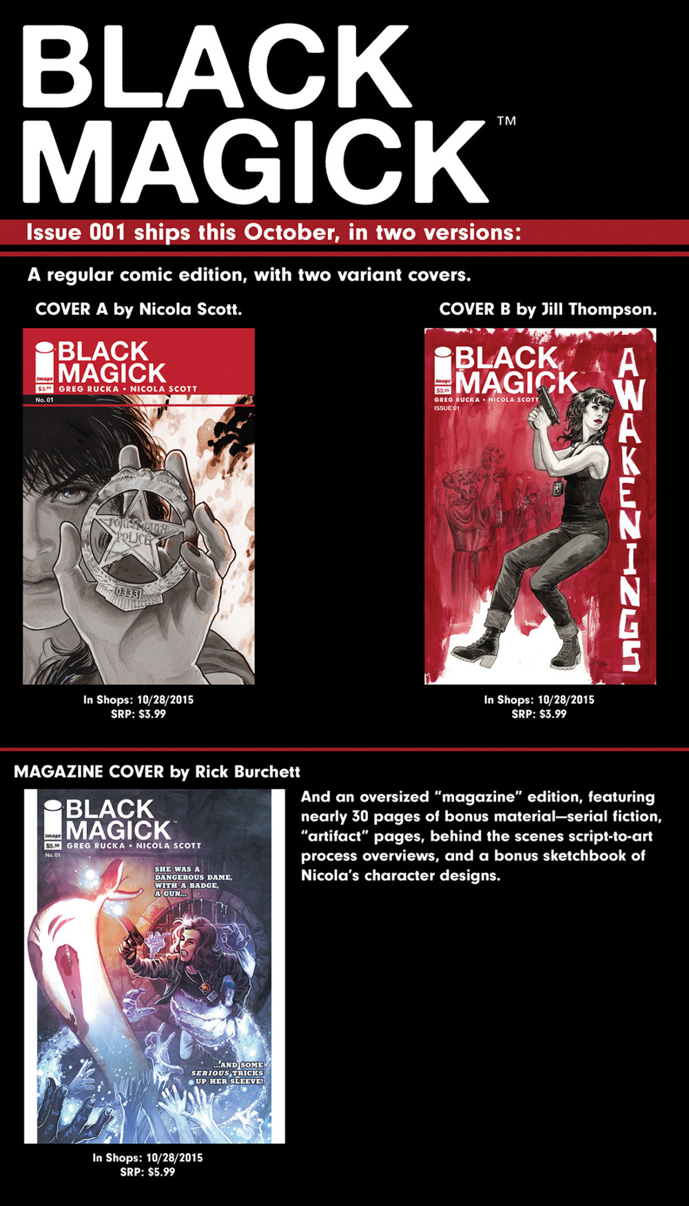 ruckawriter :      blackmagickcomic :     Good morning, gentle readers!   BLACK MAGICK #1 FOC's THIS COMING MONDAY, OCTOBER 5!     As the handy image, created by our hyper-talented designer Eric Trautmann, above shows, this comes in three flavors:    A 40-page ad-free comic with a cover by Nicola Scott, featuring some fun bonuses, including part one of a new piece of fiction from Greg Rucka.   A 40-page ad-free comic with a cover by Jill Thompson, with all the same goodies as above.   A 64-PAGE AD-FREE MAGAZINE-SIZE COMIC (I put that in all caps because it's literally and figuratively huge and we're all very proud of it), featuring a cover by Rick Burchett and Romulo Fajardo, with ALMOST 30 PAGES OF BONUS MATERIAL.    Retailers, make sure you get those orders in, and readers, talk to you  friendly neighborhood comic shop and ask them to pre-order the book for  you, so you guarantee yourself a copy.     And please feel free to utilize the handy ask button that's up there somewhere if you have any questions or comments.     See you in October!     OK, two things.   First, there is a  BLACK MAGICK  tumblr, that is being curated by our amazing editor (editrix? I just like using words with 'x's in them…), Jeanine Schaefer (  karatemonkey  ). You should totally follow that, because it  might  have some cool stuff about the comic, but mostly because Jeanine is Awesome, and she didn't pay me to say that about her or anything and I swear I'm working as fast as I can but a lot of work stacked up while I was in Australia and I'm behind…   Thing Second, there seems to have been some sort of  confusion  with Diamond as to what covers were being offered and where and how. So the thing, here, is that  these are the three versions of the book that are being offered for sale . These have  always been the three versions of the book that we were planning to offer for sale .   Regular comic A - 40 pages, cover by Nic.   Regular comic B - 40 pages, cover by Jill Thompson.   Magazine version - 64 pages, cover by Rick Burchett.   I know, I just repeated exactly what was in the initial post. I believe in being thorough.   We are, as you might imagine, very proud of these.   Hope you dig 'em!
