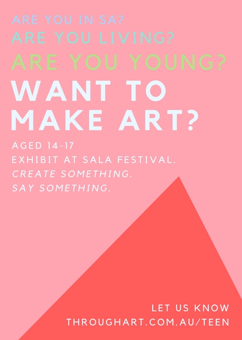 A Youth Art Project. - Artist Alise Hardy is looking for 8 artists to create work to exhibit during SALA (South Australian Living Artist) Festival in August 2018. We will meet one day every weekend (not far from the city) in May, June and July. In the holidays we might even meet more often.You decide what you make, how you make it and what it is about. Nothing is impossible and Alise will work with you to make your creative vision happen.The project will require focus, a positive attitude and a lot of hard work. You don't need to be 'good' at art to be a part of this. It's totally FREE for you, but you will need to commit for the duration. Application close: Sunday 29 April 2018Notification: Tuesday 1 May 2018Video/voice applications accepted via email.Txt or call Alise: 0415 593 101Email Alise: alise@throughart.com.au