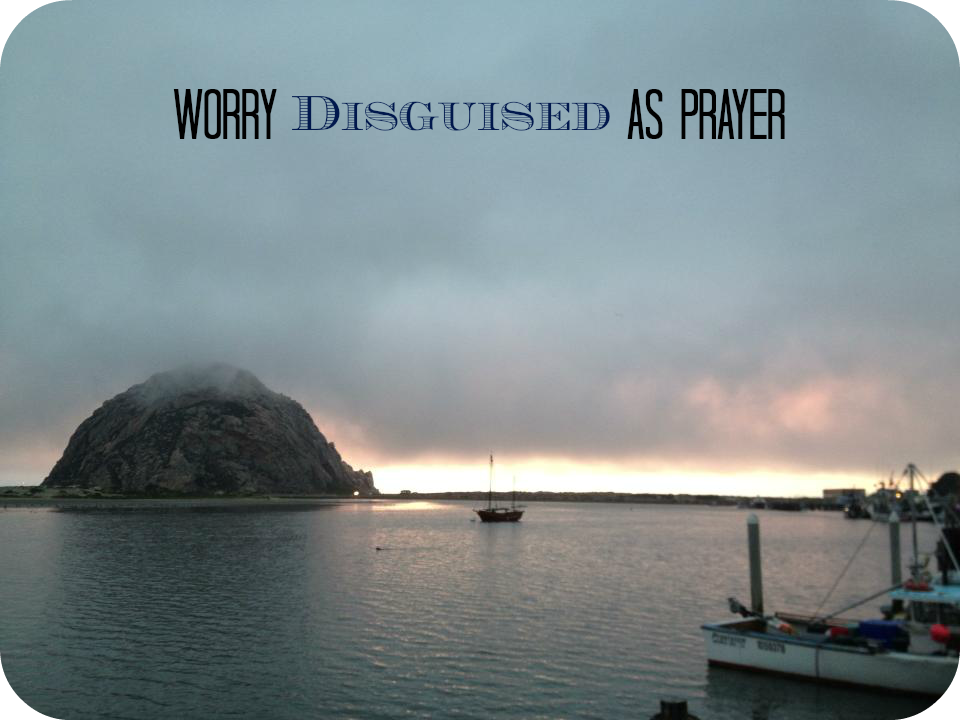 Worry Disguised As Prayer